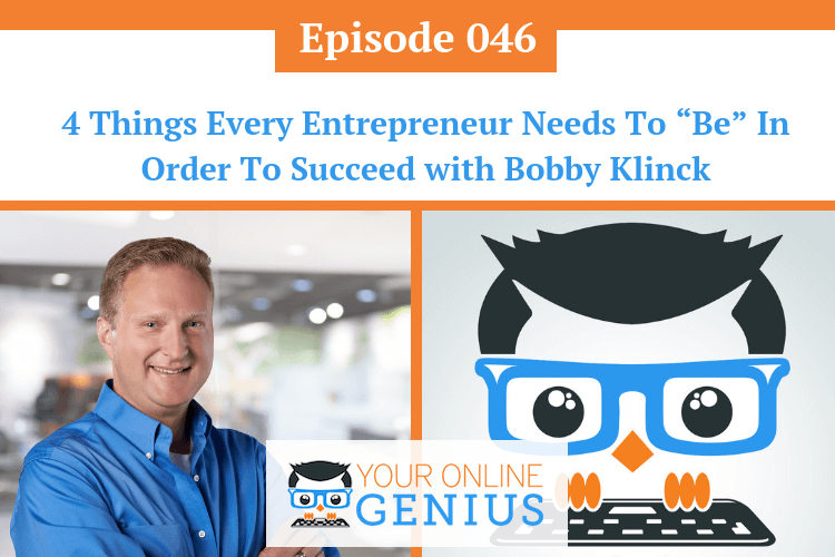 "Ep 46: 4 Things Every Entrepreneur Needs To ""Be"" In Order To Succeed with Bobby Klinck"